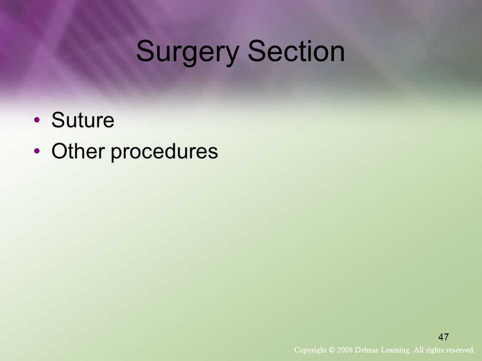 Copyright © 2008 Delmar Learning. All rights reserved. 47 Surgery Section Suture Other procedures