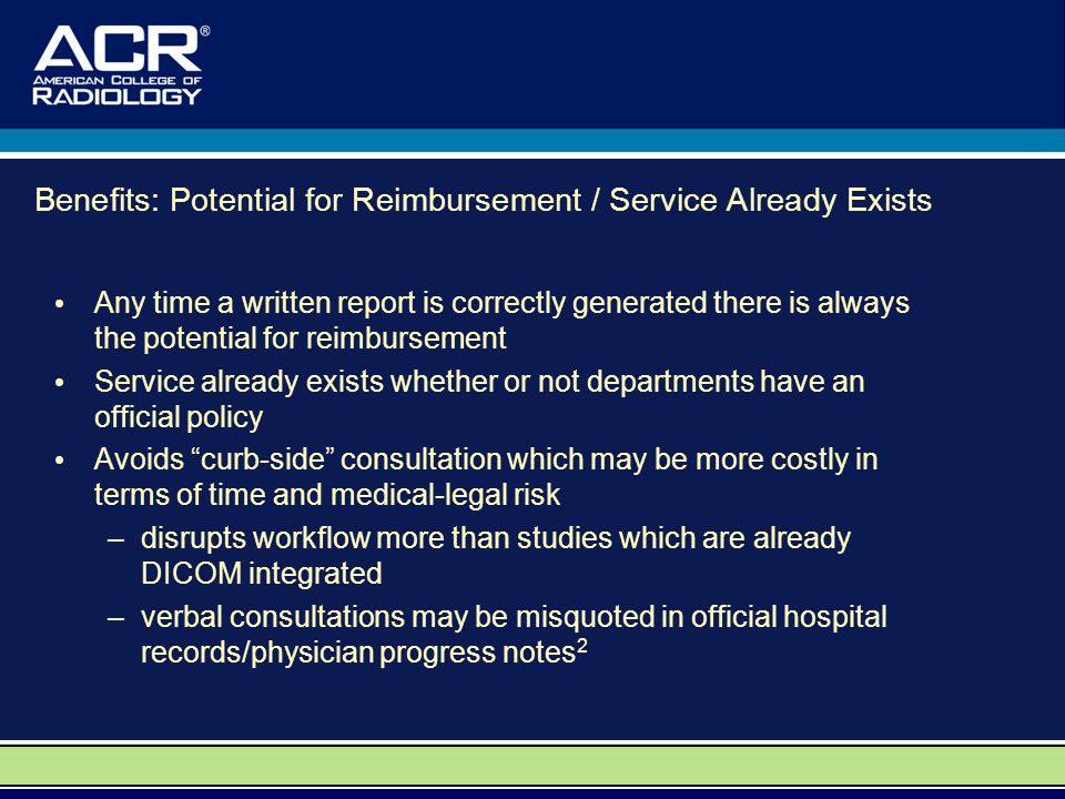 Benefits: Potential for Reimbursement / Service Already Exists Any time a written report is correctly generated there is always the potential for reimbursement Service already exists whether or not departments have an official policy Avoids curb-side consultation which may be more costly in terms of time and medical-legal risk –disrupts workflow more than studies which are already DICOM integrated –verbal consultations may be misquoted in official hospital records/physician progress notes 2