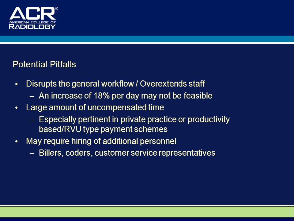 Potential Pitfalls Disrupts the general workflow / Overextends staff –An increase of 18% per day may not be feasible Large amount of uncompensated time –Especially pertinent in private practice or productivity based/RVU type payment schemes May require hiring of additional personnel –Billers, coders, customer service representatives