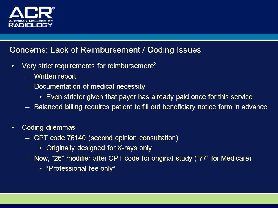 Concerns: Lack of Reimbursement / Coding Issues Very strict requirements for reimbursement 2 –Written report –Documentation of medical necessity Even stricter given that payer has already paid once for this service –Balanced billing requires patient to fill out beneficiary notice form in advance Coding dilemmas –CPT code 76140 (second opinion consultation) Originally designed for X-rays only –Now, 26 modifier after CPT code for original study ( 77 for Medicare) Professional fee only