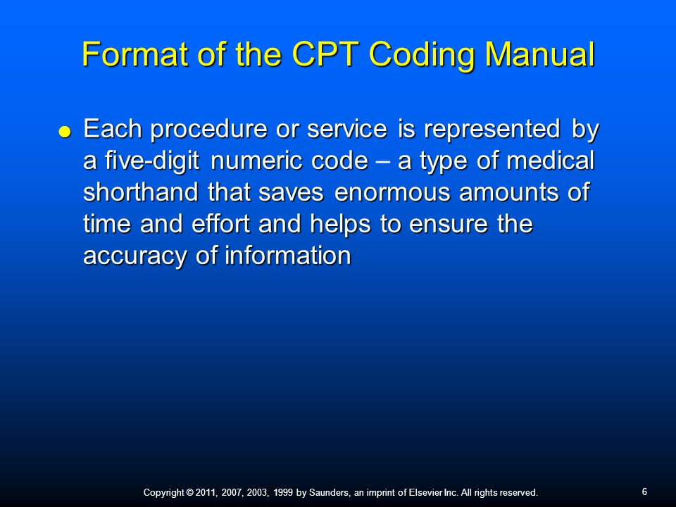 6 Copyright © 2011, 2007, 2003, 1999 by Saunders, an imprint of Elsevier Inc. All rights reserved. Format of the CPT Coding Manual  Each procedure or