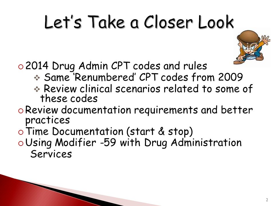  2014 Drug Admin CPT codes and rules  Same 'Renumbered' CPT codes from 2009  Review clinical scenarios related to some of these codes  Review docu