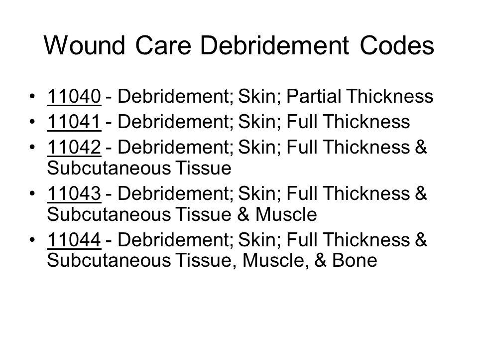 Wound Care Debridement Codes 11040 - Debridement; Skin; Partial Thickness 11041 - Debridement; Skin; Full Thickness 11042 - Debridement; Skin; Full Thickness & Subcutaneous Tissue 11043 - Debridement; Skin; Full Thickness & Subcutaneous Tissue & Muscle 11044 - Debridement; Skin; Full Thickness & Subcutaneous Tissue, Muscle, & Bone