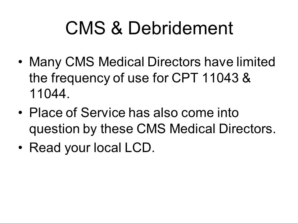 CMS & Debridement Many CMS Medical Directors have limited the frequency of use for CPT 11043 & 11044.