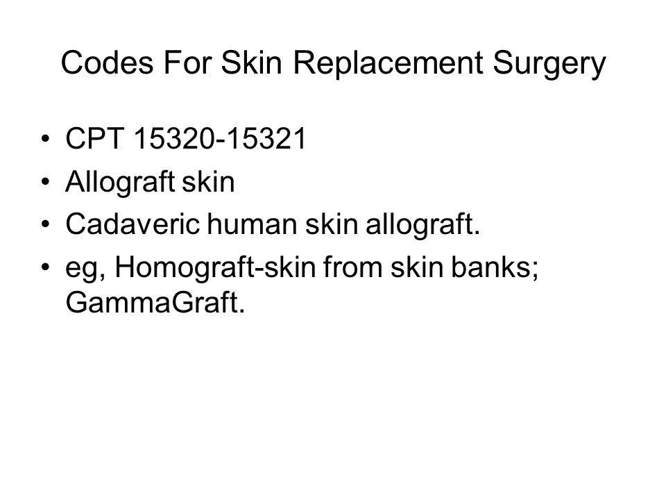 Codes For Skin Replacement Surgery CPT 15320-15321 Allograft skin Cadaveric human skin allograft.