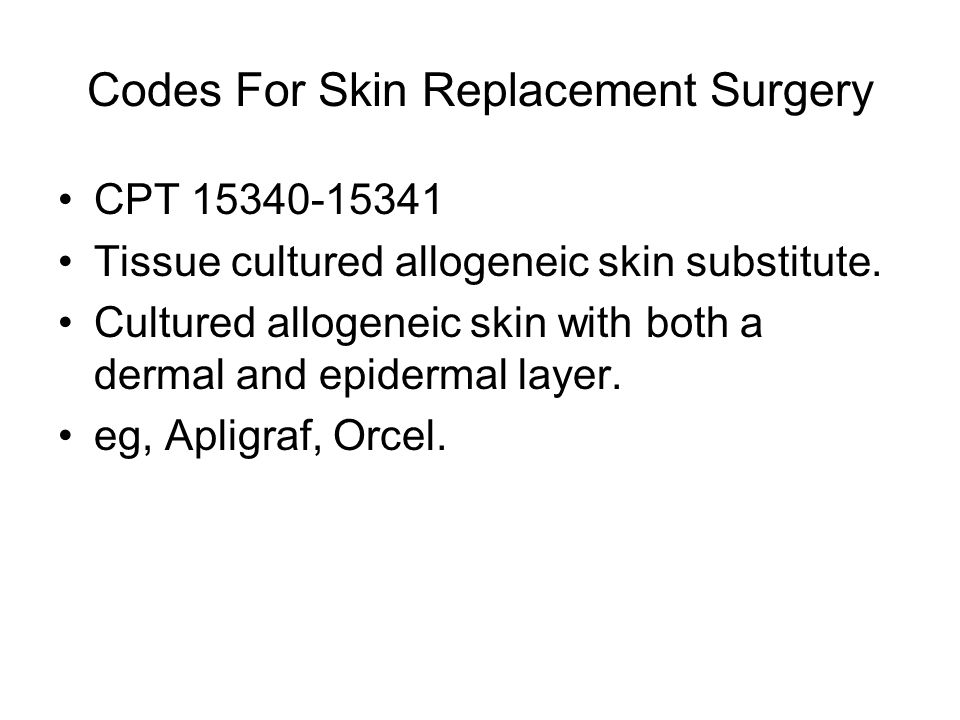Codes For Skin Replacement Surgery CPT 15340-15341 Tissue cultured allogeneic skin substitute.