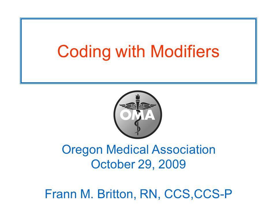 Coding with Modifiers Oregon Medical Association October 29, 2009 Frann M. Britton, RN, CCS,CCS-P