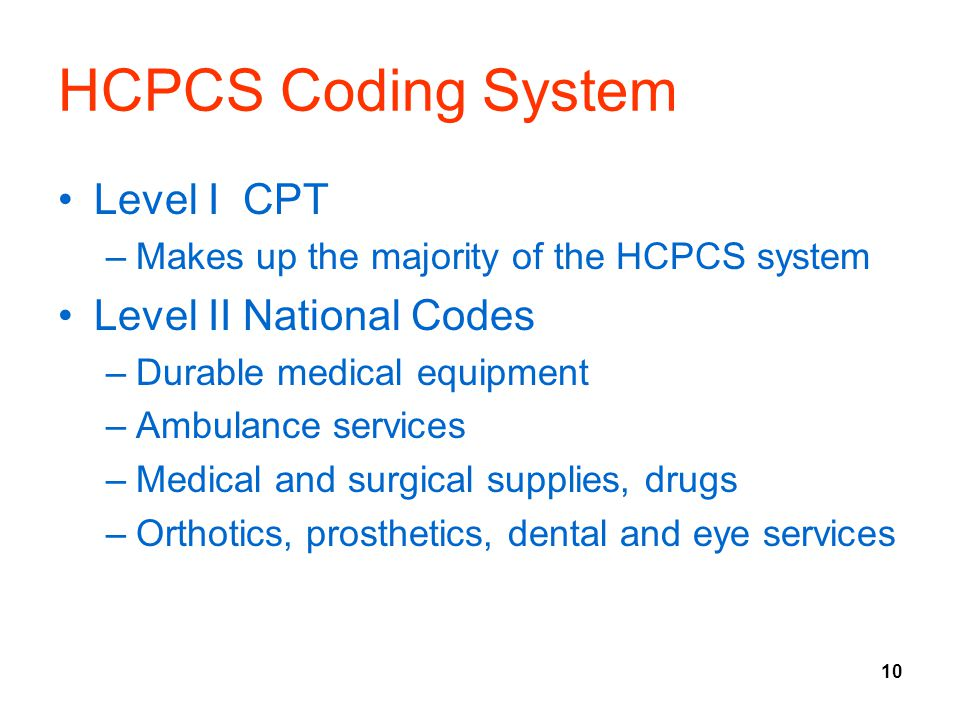 10 HCPCS Coding System Level I CPT –Makes up the majority of the HCPCS system Level II National Codes –Durable medical equipment –Ambulance services –