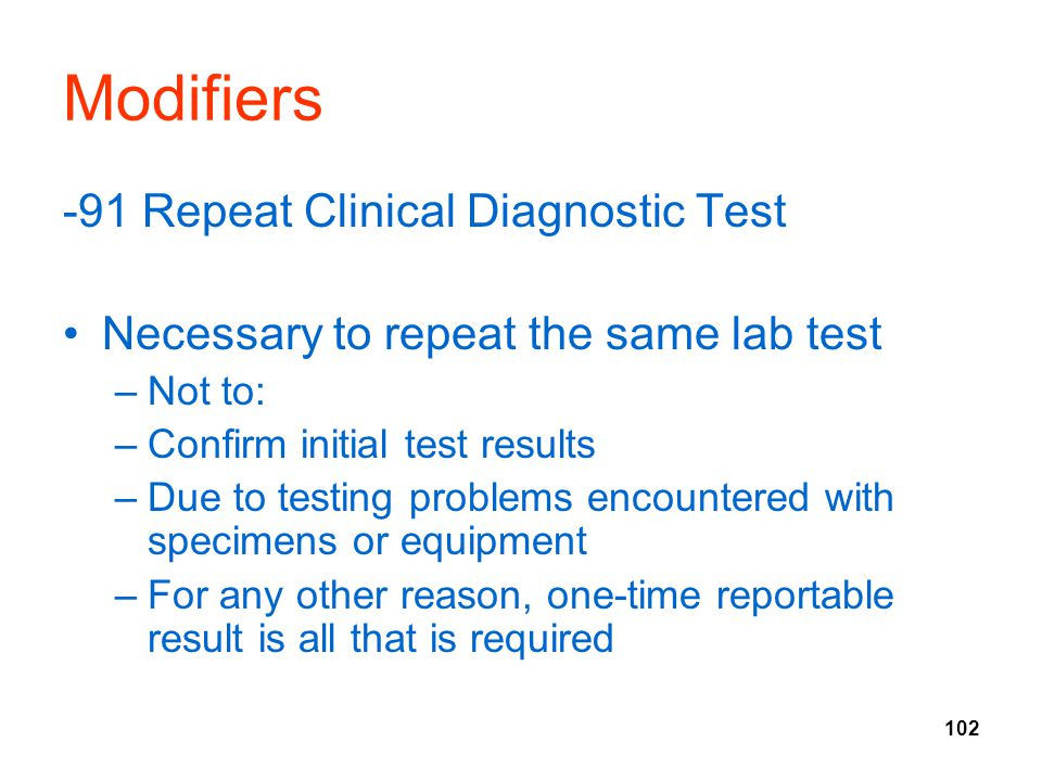 102 Modifiers -91 Repeat Clinical Diagnostic Test Necessary to repeat the same lab test –Not to: –Confirm initial test results –Due to testing problem