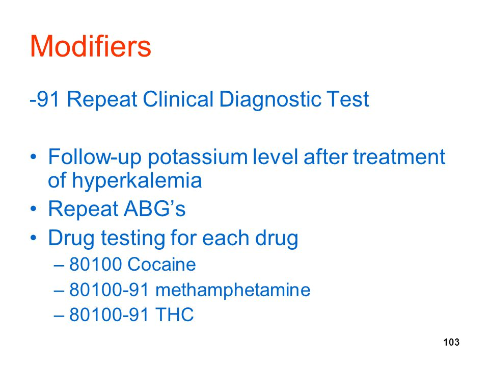 103 Modifiers -91 Repeat Clinical Diagnostic Test Follow-up potassium level after treatment of hyperkalemia Repeat ABG's Drug testing for each drug –80100 Cocaine –80100-91 methamphetamine –80100-91 THC