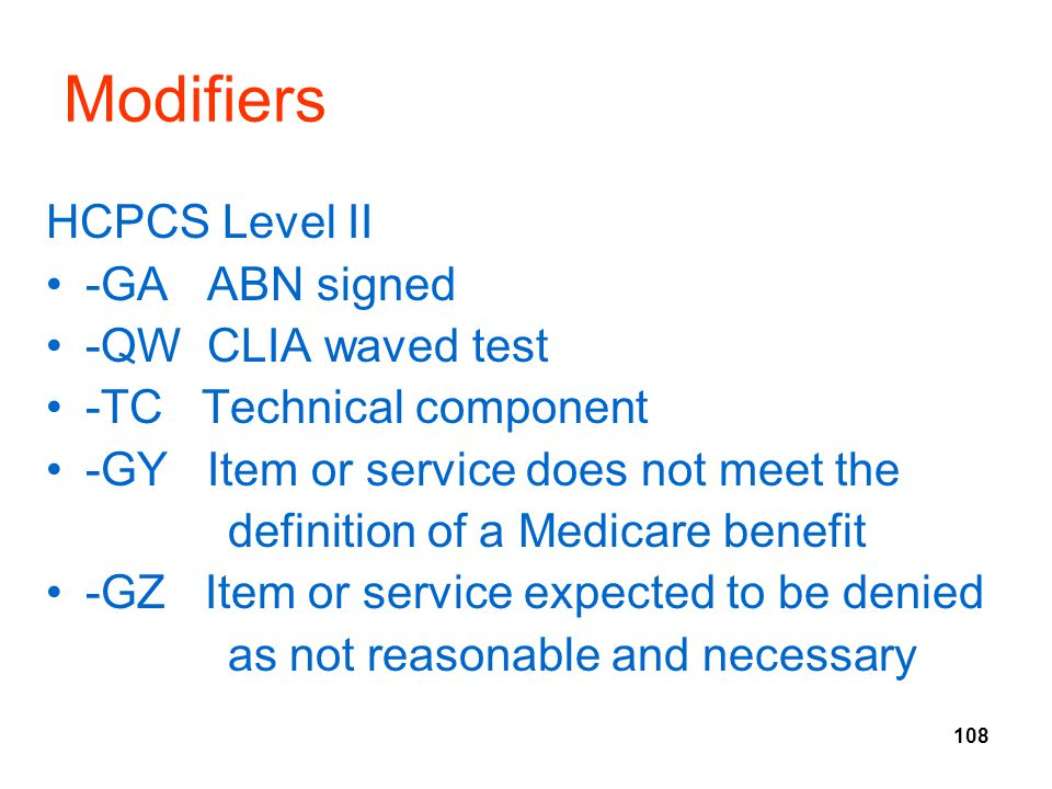 108 Modifiers HCPCS Level II -GA ABN signed -QW CLIA waved test -TC Technical component -GY Item or service does not meet the definition of a Medicare