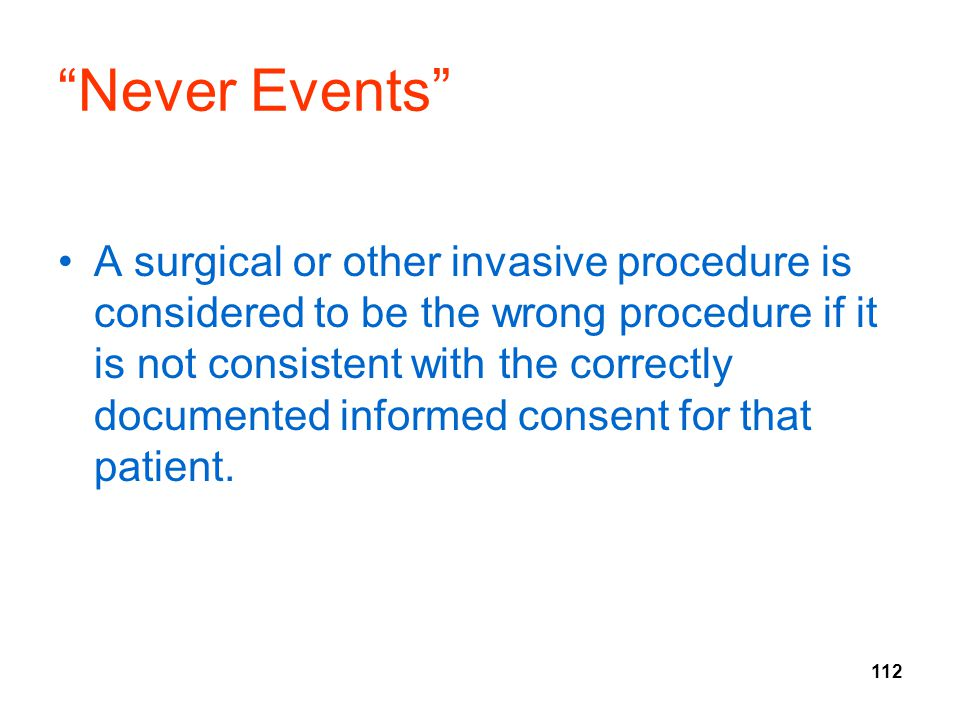 """112 """"Never Events"""" A surgical or other invasive procedure is considered to be the wrong procedure if it is not consistent with the correctly documente"""