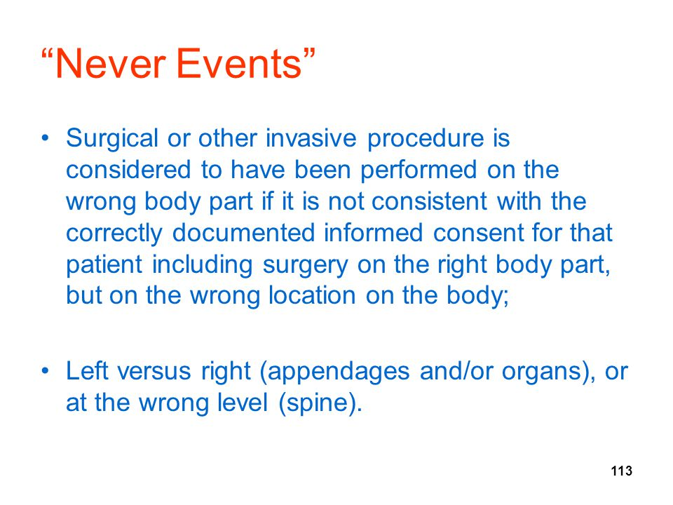 113 Never Events Surgical or other invasive procedure is considered to have been performed on the wrong body part if it is not consistent with the correctly documented informed consent for that patient including surgery on the right body part, but on the wrong location on the body; Left versus right (appendages and/or organs), or at the wrong level (spine).