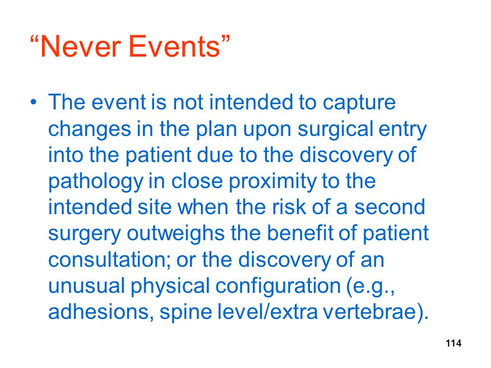"""114 """"Never Events"""" The event is not intended to capture changes in the plan upon surgical entry into the patient due to the discovery of pathology in"""