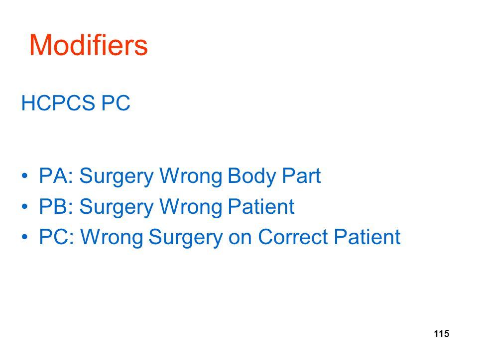115 Modifiers HCPCS PC PA: Surgery Wrong Body Part PB: Surgery Wrong Patient PC: Wrong Surgery on Correct Patient
