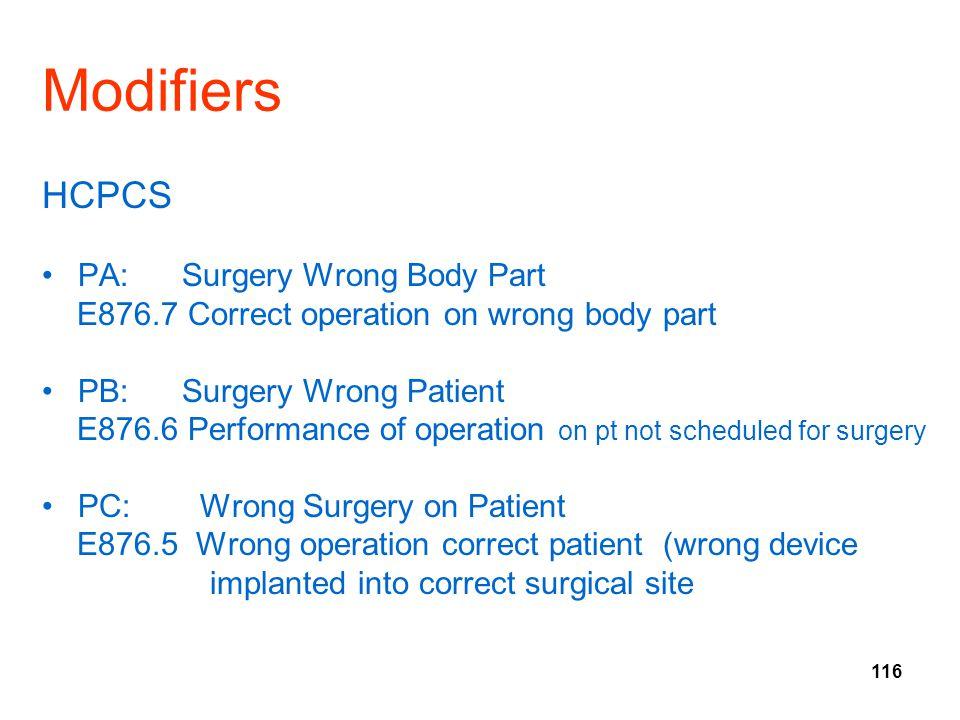 116 Modifiers HCPCS PA: Surgery Wrong Body Part E876.7 Correct operation on wrong body part PB: Surgery Wrong Patient E876.6 Performance of operation