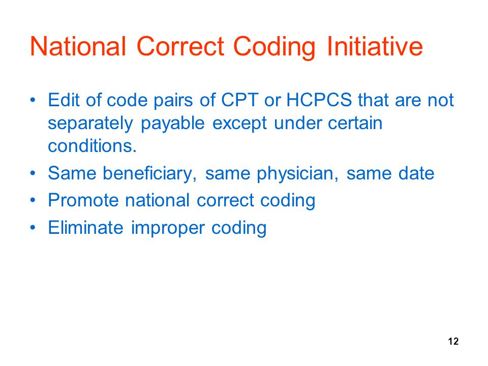 12 National Correct Coding Initiative Edit of code pairs of CPT or HCPCS that are not separately payable except under certain conditions. Same benefic