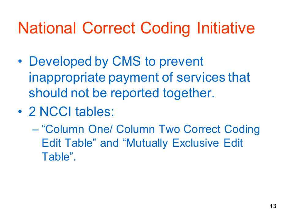 13 National Correct Coding Initiative Developed by CMS to prevent inappropriate payment of services that should not be reported together.