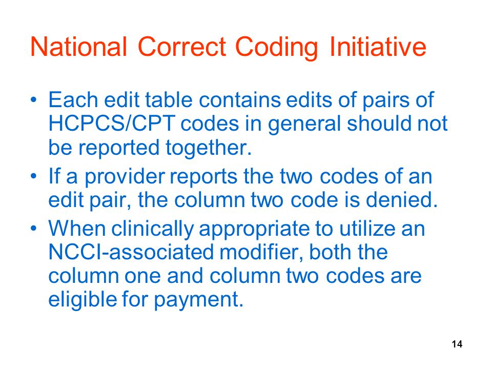 14 National Correct Coding Initiative Each edit table contains edits of pairs of HCPCS/CPT codes in general should not be reported together.