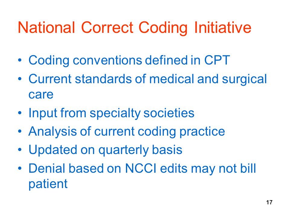 17 National Correct Coding Initiative Coding conventions defined in CPT Current standards of medical and surgical care Input from specialty societies Analysis of current coding practice Updated on quarterly basis Denial based on NCCI edits may not bill patient