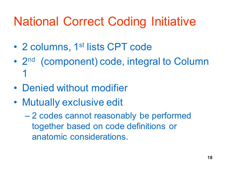 18 National Correct Coding Initiative 2 columns, 1 st lists CPT code 2 nd (component) code, integral to Column 1 Denied without modifier Mutually excl