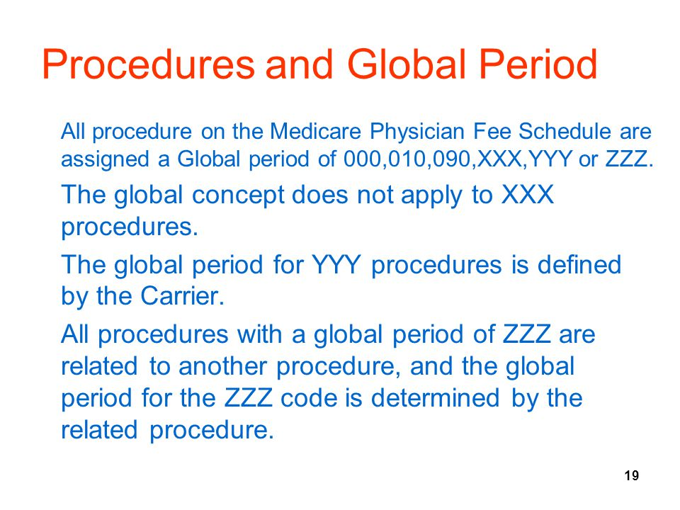 19 Procedures and Global Period All procedure on the Medicare Physician Fee Schedule are assigned a Global period of 000,010,090,XXX,YYY or ZZZ.