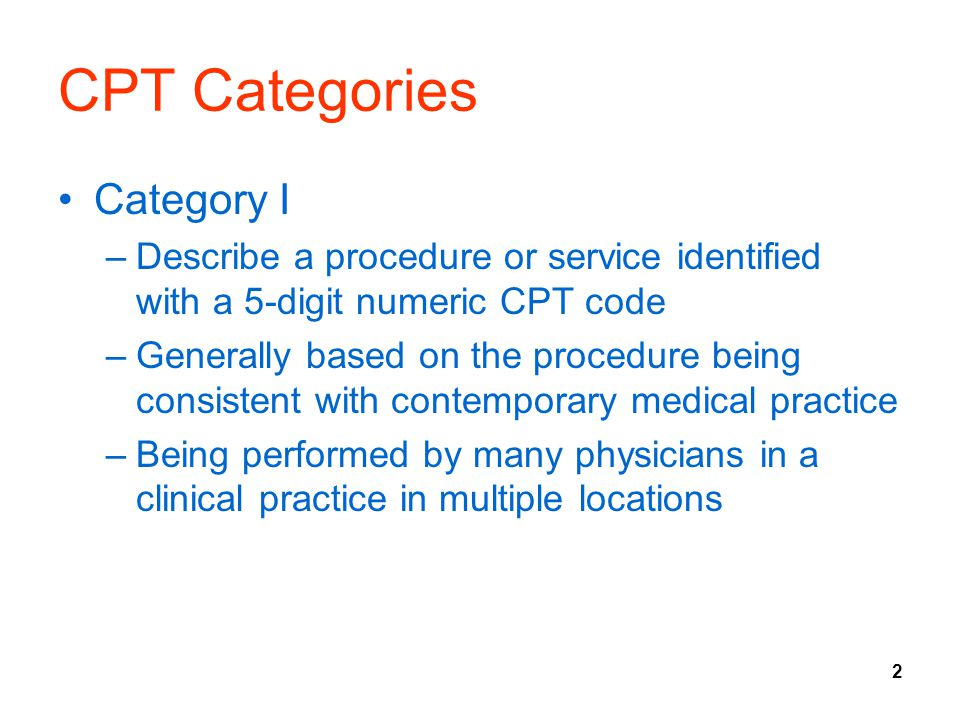 2 CPT Categories Category I –Describe a procedure or service identified with a 5-digit numeric CPT code –Generally based on the procedure being consis