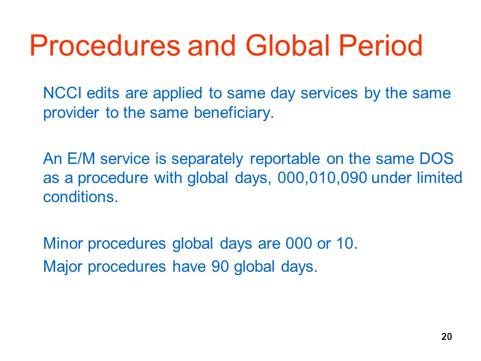 20 Procedures and Global Period NCCI edits are applied to same day services by the same provider to the same beneficiary. An E/M service is separately