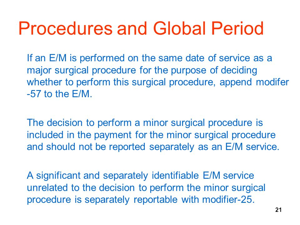 21 Procedures and Global Period If an E/M is performed on the same date of service as a major surgical procedure for the purpose of deciding whether to perform this surgical procedure, append modifer -57 to the E/M.