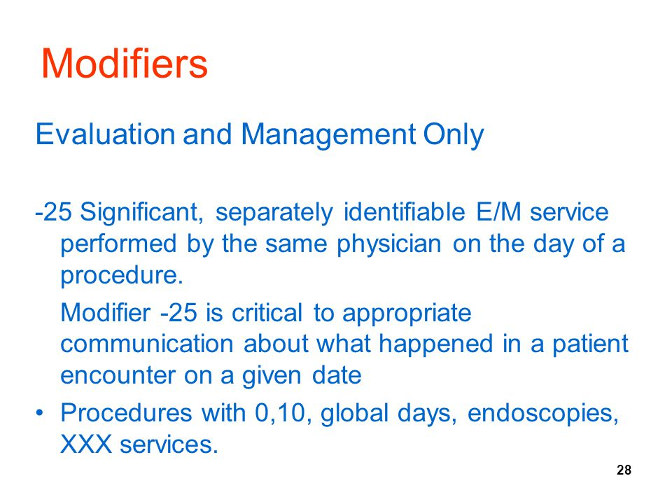 28 Modifiers Evaluation and Management Only -25 Significant, separately identifiable E/M service performed by the same physician on the day of a proce