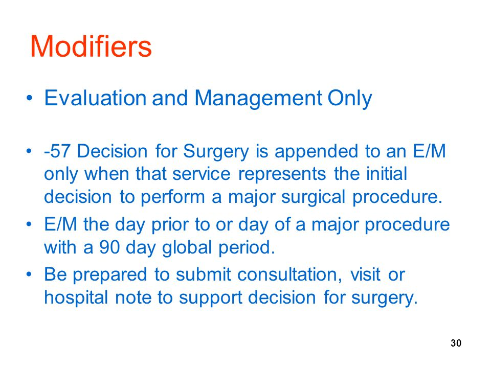 30 Modifiers Evaluation and Management Only -57 Decision for Surgery is appended to an E/M only when that service represents the initial decision to perform a major surgical procedure.