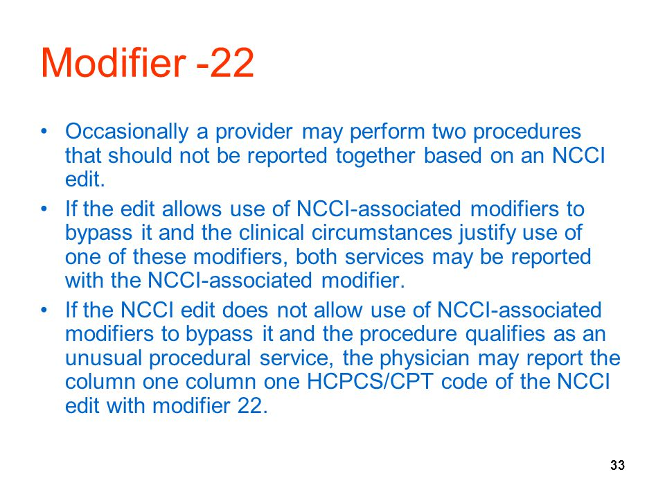 33 Modifier -22 Occasionally a provider may perform two procedures that should not be reported together based on an NCCI edit. If the edit allows use