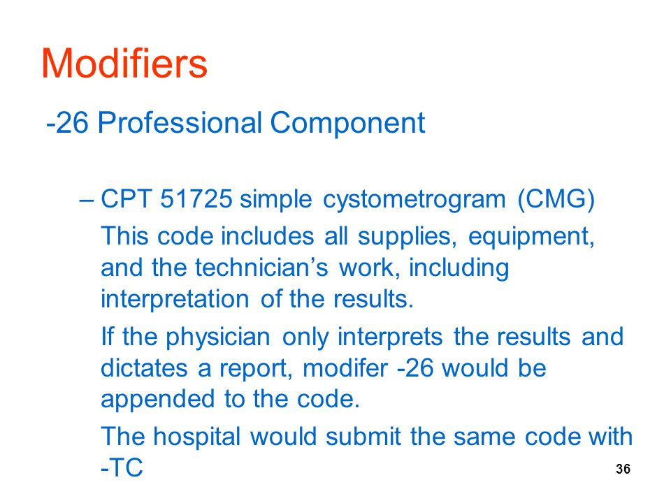 36 Modifiers -26 Professional Component –CPT 51725 simple cystometrogram (CMG) This code includes all supplies, equipment, and the technician's work,