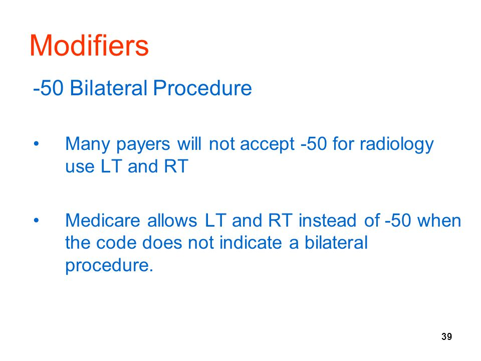39 Modifiers -50 Bilateral Procedure Many payers will not accept -50 for radiology use LT and RT Medicare allows LT and RT instead of -50 when the cod