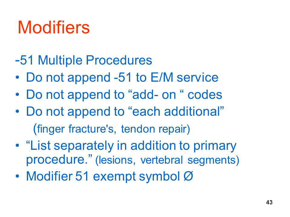 43 Modifiers - 51 Multiple Procedures Do not append -51 to E/M service Do not append to add- on codes Do not append to each additional ( finger fracture s, tendon repair) List separately in addition to primary procedure. (lesions, vertebral segments) Modifier 51 exempt symbol Ø
