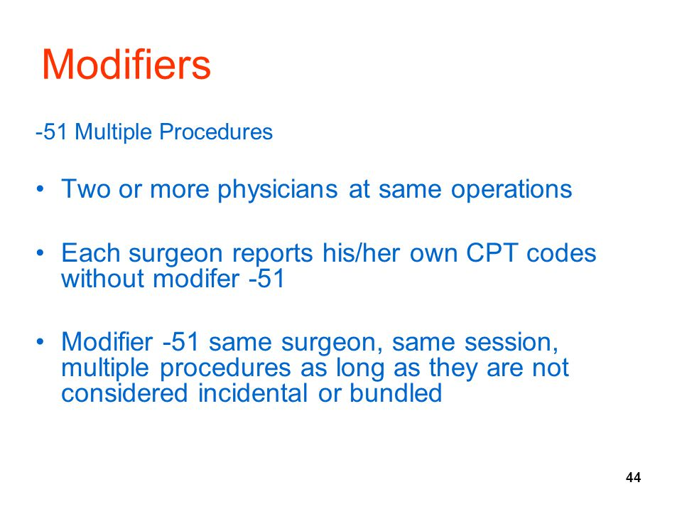 44 Modifiers -51 Multiple Procedures Two or more physicians at same operations Each surgeon reports his/her own CPT codes without modifer -51 Modifier -51 same surgeon, same session, multiple procedures as long as they are not considered incidental or bundled
