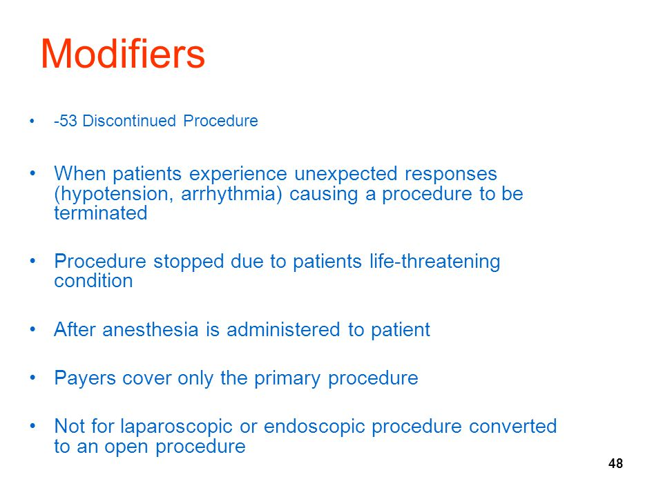 48 Modifiers -53 Discontinued Procedure When patients experience unexpected responses (hypotension, arrhythmia) causing a procedure to be terminated P