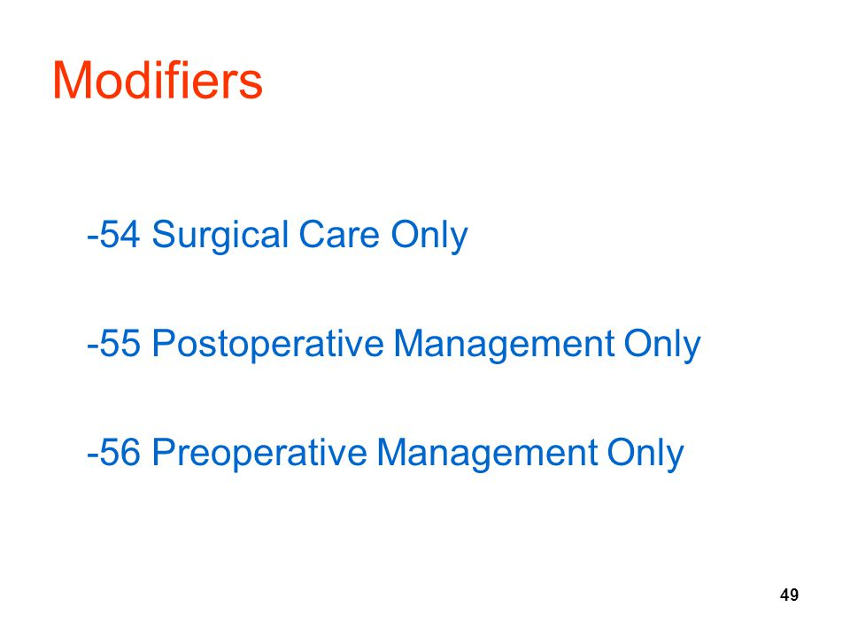 49 Modifiers -54 Surgical Care Only -55 Postoperative Management Only -56 Preoperative Management Only