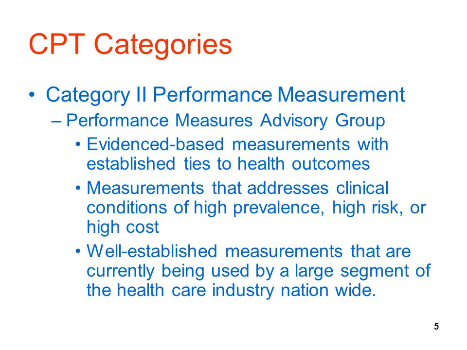 5 CPT Categories Category II Performance Measurement –Performance Measures Advisory Group Evidenced-based measurements with established ties to health outcomes Measurements that addresses clinical conditions of high prevalence, high risk, or high cost Well-established measurements that are currently being used by a large segment of the health care industry nation wide.