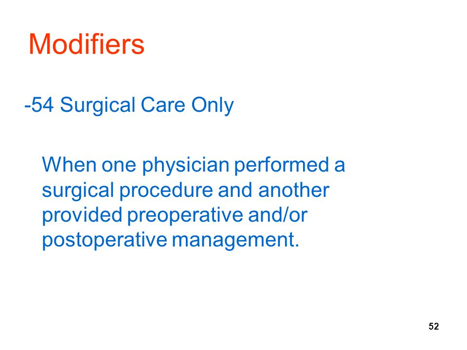 52 Modifiers -54 Surgical Care Only When one physician performed a surgical procedure and another provided preoperative and/or postoperative management.