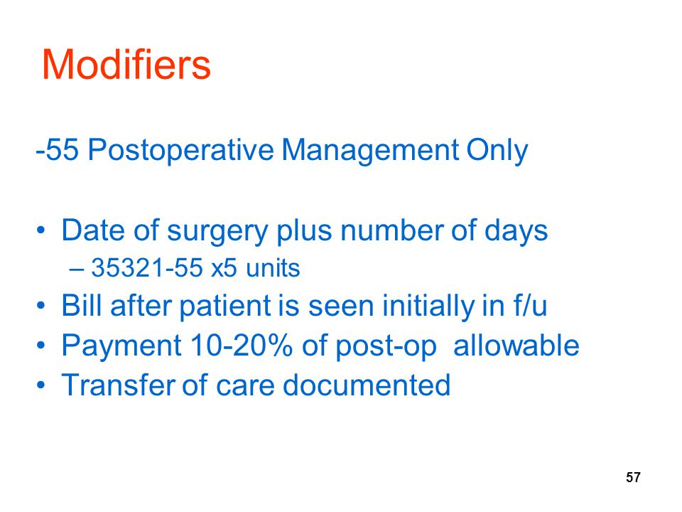 57 Modifiers -55 Postoperative Management Only Date of surgery plus number of days –35321-55 x5 units Bill after patient is seen initially in f/u Paym