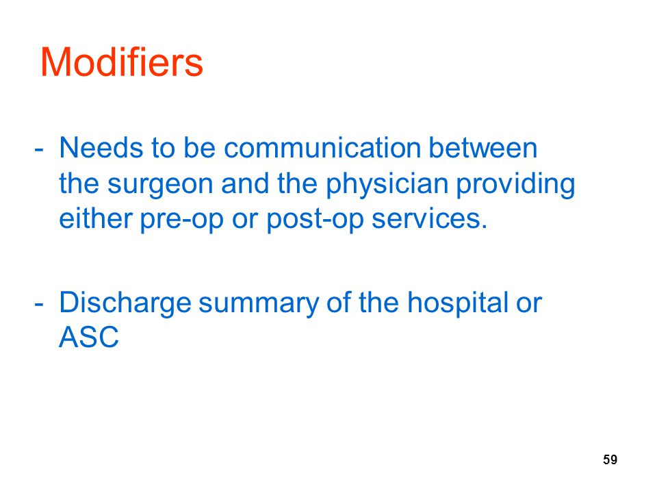 59 Modifiers -Needs to be communication between the surgeon and the physician providing either pre-op or post-op services. -Discharge summary of the h