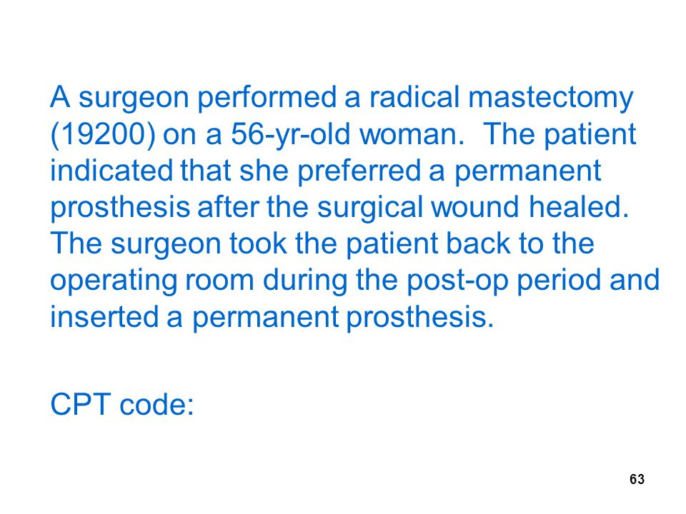 63 A surgeon performed a radical mastectomy (19200) on a 56-yr-old woman.