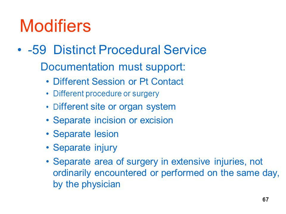 67 Modifiers -59 Distinct Procedural Service Documentation must support: Different Session or Pt Contact Different procedure or surgery D ifferent sit