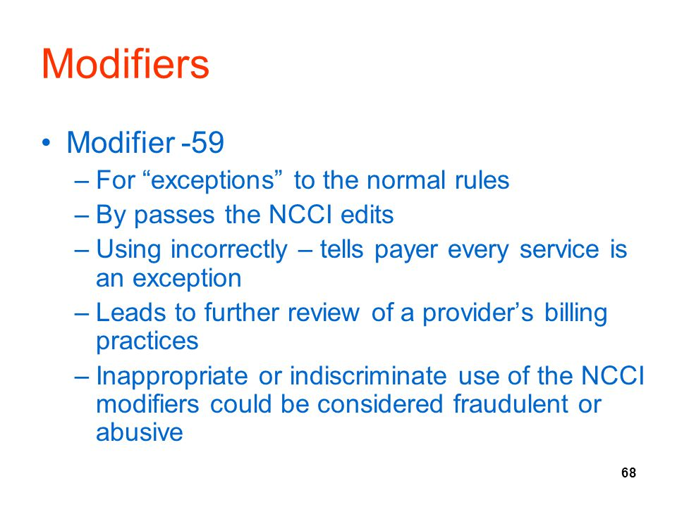 68 Modifiers Modifier -59 –For exceptions to the normal rules –By passes the NCCI edits –Using incorrectly – tells payer every service is an exception –Leads to further review of a provider's billing practices –Inappropriate or indiscriminate use of the NCCI modifiers could be considered fraudulent or abusive