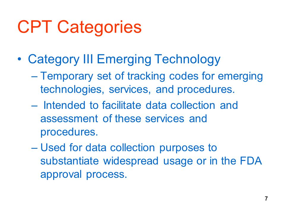 7 CPT Categories Category III Emerging Technology –Temporary set of tracking codes for emerging technologies, services, and procedures. – Intended to