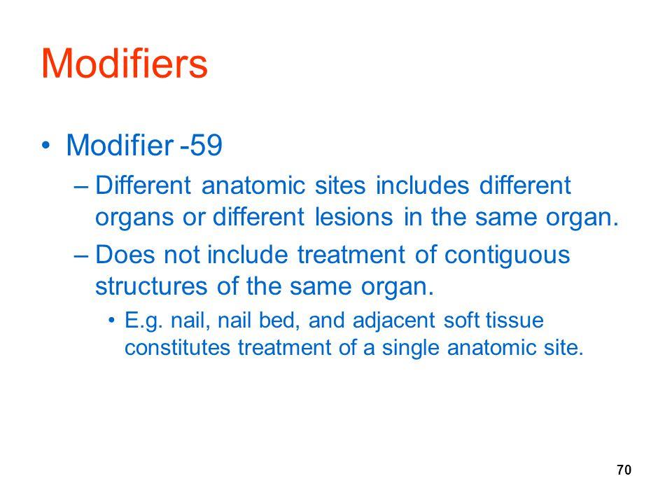 70 Modifiers Modifier -59 –Different anatomic sites includes different organs or different lesions in the same organ.