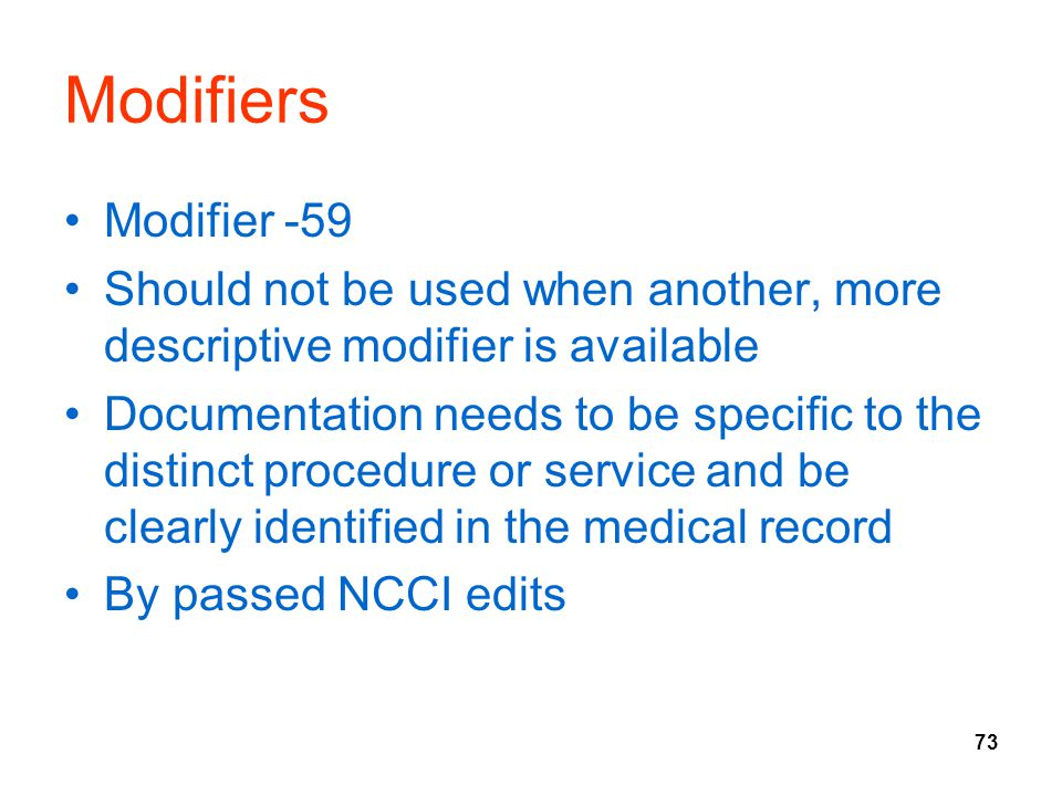 73 Modifiers Modifier -59 Should not be used when another, more descriptive modifier is available Documentation needs to be specific to the distinct procedure or service and be clearly identified in the medical record By passed NCCI edits