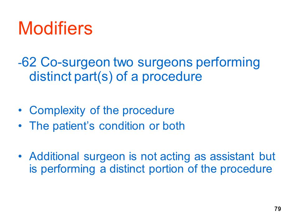 79 Modifiers - 62 Co-surgeon two surgeons performing distinct part(s) of a procedure Complexity of the procedure The patient's condition or both Addit