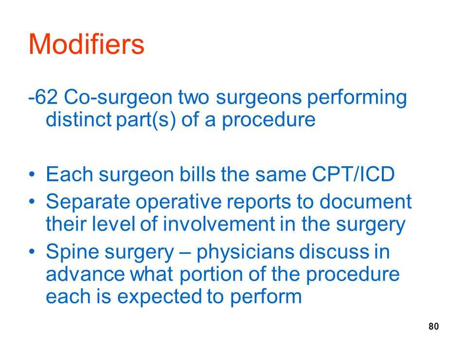 80 Modifiers -62 Co-surgeon two surgeons performing distinct part(s) of a procedure Each surgeon bills the same CPT/ICD Separate operative reports to document their level of involvement in the surgery Spine surgery – physicians discuss in advance what portion of the procedure each is expected to perform